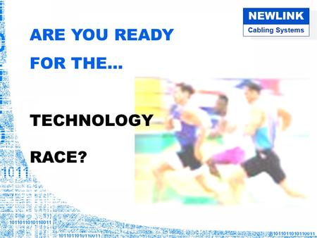 Cabling Systems NEWLINK ARE YOU READY FOR THE… TECHNOLOGY RACE?