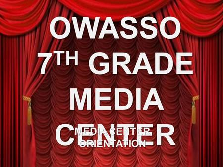 OWASSO 7 TH GRADE MEDIA CENTER MEDIA CENTER ORIENTATION.