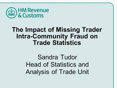 The Impact of Missing Trader Intra-Community Fraud on Trade Statistics Sandra Tudor Head of Statistics and Analysis of Trade Unit.