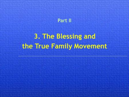 3. The Blessing and the True Family Movement Part II.