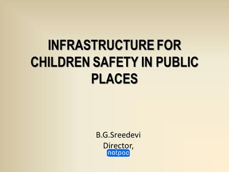 INFRASTRUCTURE FOR CHILDREN SAFETY IN PUBLIC PLACES B.G.Sreedevi Director,
