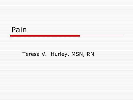 Pain Teresa V. Hurley, MSN, RN. Duration of pain  Acute Rapid in onset, varies in intensity and duration Protective in nature  Chronic May be limited,