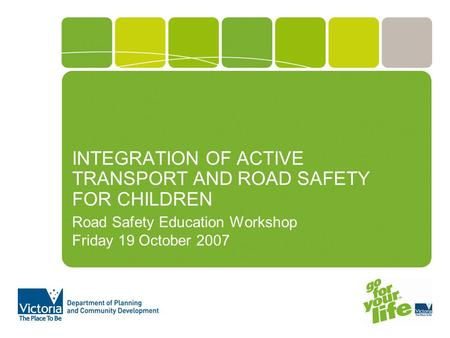 INTEGRATION OF ACTIVE TRANSPORT AND ROAD SAFETY FOR CHILDREN Road Safety Education Workshop Friday 19 October 2007.