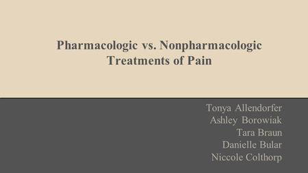 Pharmacologic vs. Nonpharmacologic Treatments of Pain Tonya Allendorfer Ashley Borowiak Tara Braun Danielle Bular Niccole Colthorp.