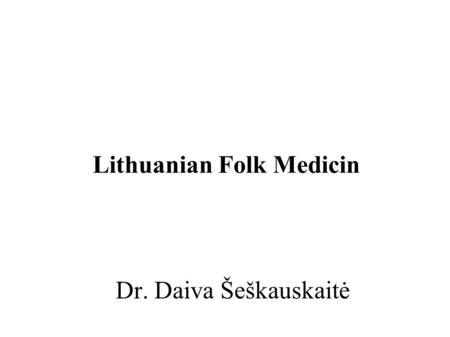 Dr. Daiva Šeškauskaitė Lithuanian Folk Medicin. Lithuanian Folk medicine Lithuanian folk medicine researchers offer the following groupings to traditional.