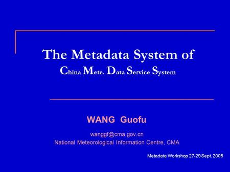 The Metadata System of C hina M ete. D ata S ervice S ystem WANG Guofu National Meteorological Information Centre, CMA Metadata Workshop.