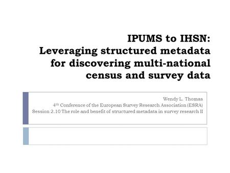 IPUMS to IHSN: Leveraging structured metadata for discovering multi-national census and survey data Wendy L. Thomas 4 th Conference of the European Survey.