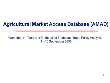 1 Agricultural Market Access Database (AMAD) Workshop on Tools and Methods for Trade and Trade Policy Analysis 11-15 September 2006.