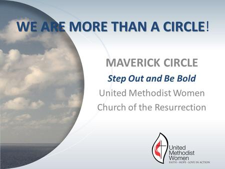 MAVERICK CIRCLE Step Out and Be Bold United Methodist Women Church of the Resurrection WE ARE MORE THAN A CIRCLE WE ARE MORE THAN A CIRCLE!