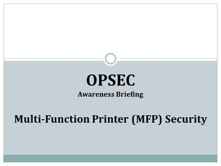 OPSEC Awareness Briefing Multi-Function Printer (MFP) Security.