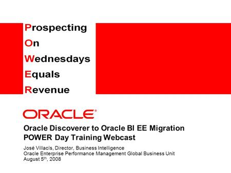 Oracle Discoverer to Oracle BI EE Migration POWER Day Training Webcast José Villacís, Director, Business Intelligence Oracle Enterprise Performance Management.