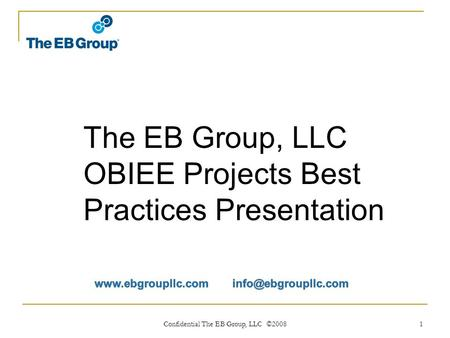 Confidential The EB Group, LLC ©2008 1 The EB Group, LLC OBIEE Projects Best Practices Presentation.