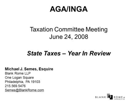 AGA/INGA Taxation Committee Meeting June 24, 2008 State Taxes – Year In Review Michael J. Semes, Esquire Blank Rome LLP One Logan Square Philadelphia,