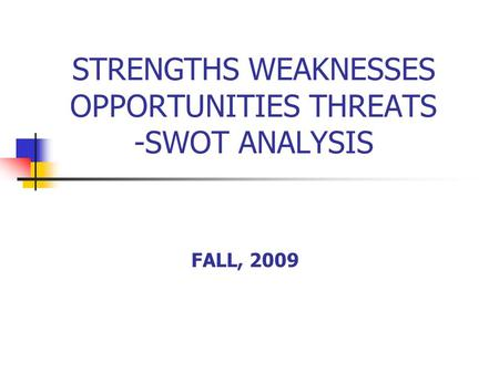 STRENGTHS WEAKNESSES OPPORTUNITIES THREATS -SWOT ANALYSIS FALL, 2009.