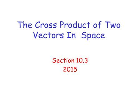 The Cross Product of Two Vectors In Space Section 10.3 2015.