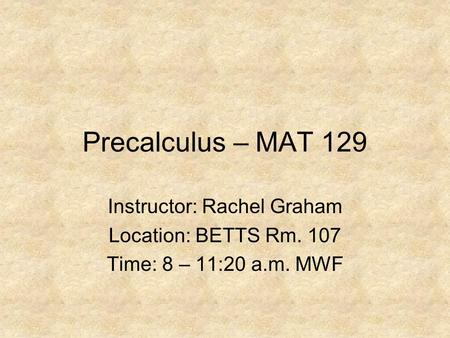 Precalculus – MAT 129 Instructor: Rachel Graham Location: BETTS Rm. 107 Time: 8 – 11:20 a.m. MWF.