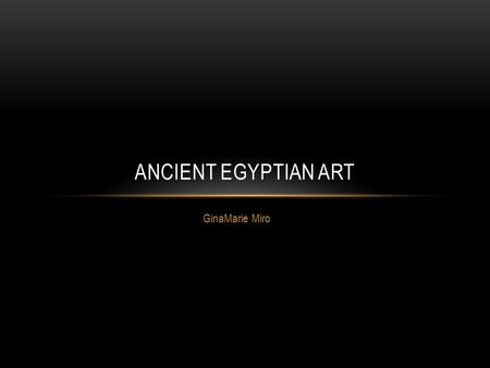 GinaMarie Miro ANCIENT EGYPTIAN ART. EGYPTIAN ART Most Surviving artwork comes from Tombs which Egyptians build to assure an afterlife for the dead. Egyptian.