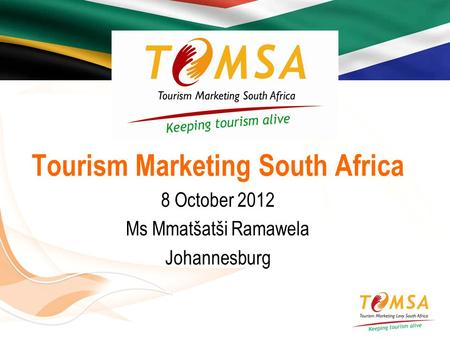 Tourism Marketing South Africa 8 October 2012 Ms Mmatšatši Ramawela Johannesburg.