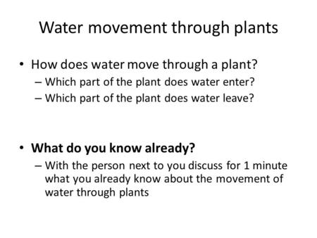 Water movement through plants How does water move through a plant? – Which part of the plant does water enter? – Which part of the plant does water leave?
