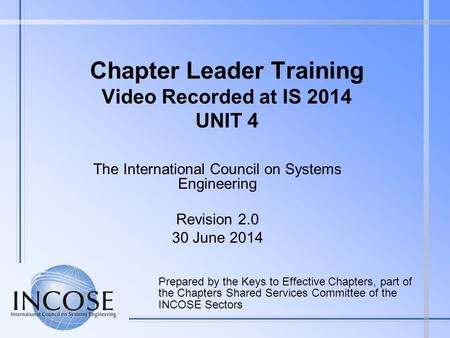 Chapter Leader Training Video Recorded at IS 2014 UNIT 4 Prepared by the Keys to Effective Chapters, part of the Chapters Shared Services Committee of.