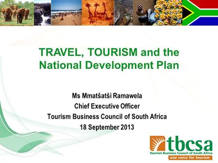 Ms Mmatšatši Ramawela Chief Executive Officer Tourism Business Council of South Africa 18 September 2013 TRAVEL, TOURISM and the National Development Plan.