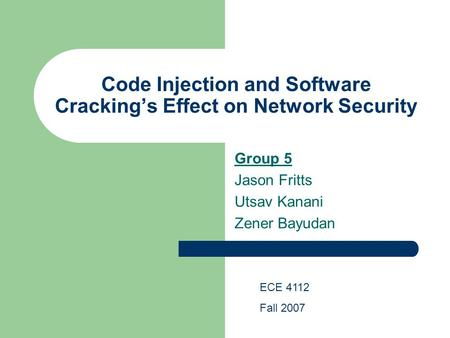 Code Injection and Software Cracking's Effect on Network Security Group 5 Jason Fritts Utsav Kanani Zener Bayudan ECE 4112 Fall 2007.