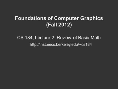 Foundations of Computer Graphics (Fall 2012) CS 184, Lecture 2: Review of Basic Math