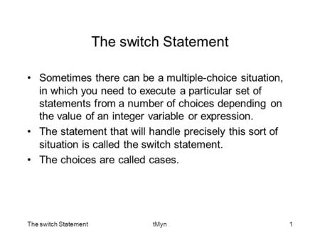 The switch StatementtMyn1 The switch Statement Sometimes there can be a multiple-choice situation, in which you need to execute a particular set of statements.
