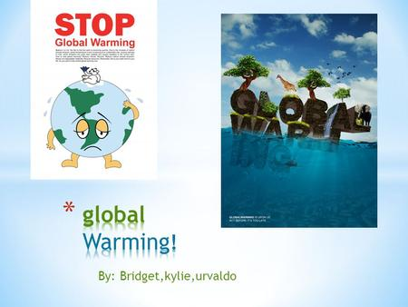 By: Bridget,kylie,urvaldo. * What is global warming? * Global warming is when the earth heats up.( which is when temperature rises.) * That happens when.