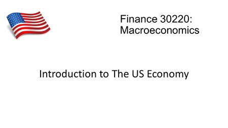 Finance 30220: Macroeconomics Introduction to The US Economy.