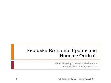 Nebraska Economic Update and Housing Outlook NIFA's Housing Innovation Marketplace Omaha, NE – January 27, 2010 January 27, 20101K. Edmiston, FRB KC.