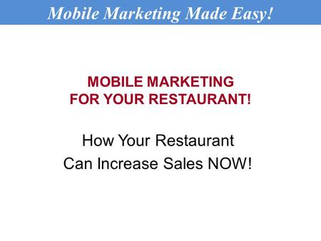 MOBILE MARKETING FOR YOUR RESTAURANT! How Your Restaurant Can Increase Sales NOW! Mobile Marketing Made Easy!