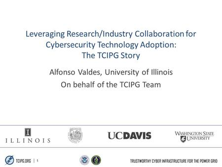| 1 Leveraging Research/Industry Collaboration for Cybersecurity Technology Adoption: The TCIPG Story Alfonso Valdes, University of Illinois On behalf.