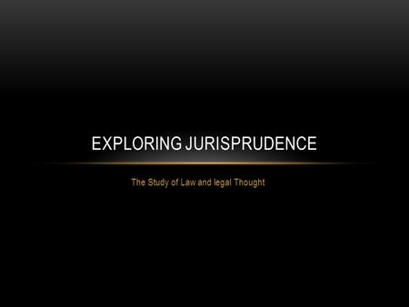 The Study of Law and legal Thought EXPLORING JURISPRUDENCE.