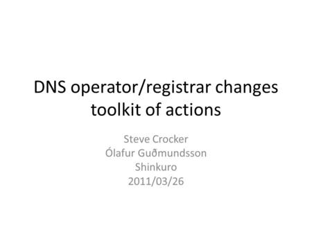 DNS operator/registrar changes toolkit of actions Steve Crocker Ólafur Guðmundsson Shinkuro 2011/03/26.