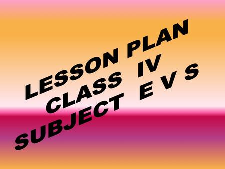 LESSON PLAN CLASS IV SUBJECT E V S.