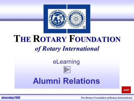 T HE R OTARY F OUNDATION T HE R OTARY F OUNDATION of Rotary International eLearning Alumni Relations The Rotary Foundation of Rotary International eLearning.