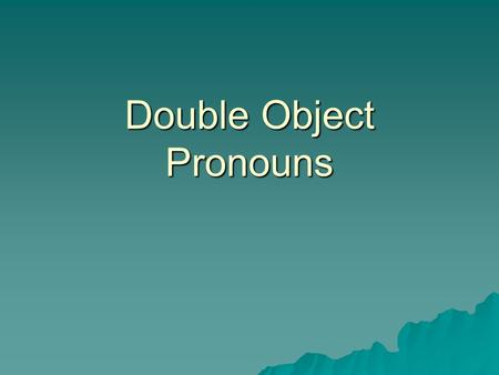 Double Object Pronouns. Direct Object & DOP  The direct object is the person or thing receiving the benefit of the action…