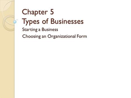 Chapter 5 Types of Businesses Starting a Business Choosing an Organizational Form.
