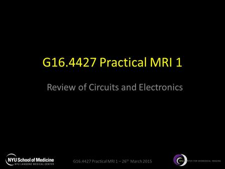 G16.4427 Practical MRI 1 – 26 th March 2015 G16.4427 Practical MRI 1 Review of Circuits and Electronics.