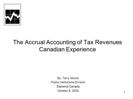 1 The Accrual Accounting of Tax Revenues Canadian Experience By: Terry Moore Public Institutions Division Statistics Canada October 8, 2003.