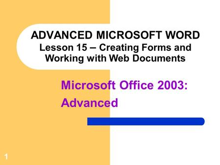 1 ADVANCED MICROSOFT WORD Lesson 15 – Creating Forms and Working with Web Documents Microsoft Office 2003: Advanced.
