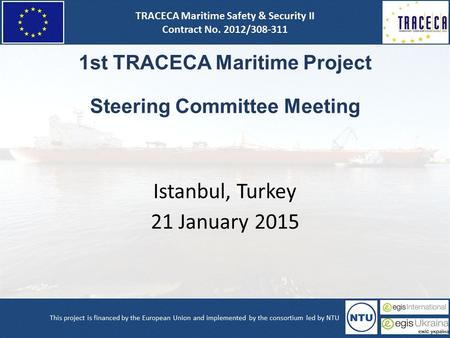 1st TRACECA Maritime Project Steering Committee Meeting Istanbul, Turkey 21 January 2015.