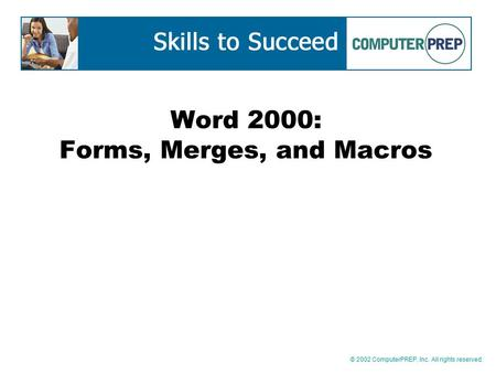 © 2002 ComputerPREP, Inc. All rights reserved. Word 2000: Forms, Merges, and Macros.