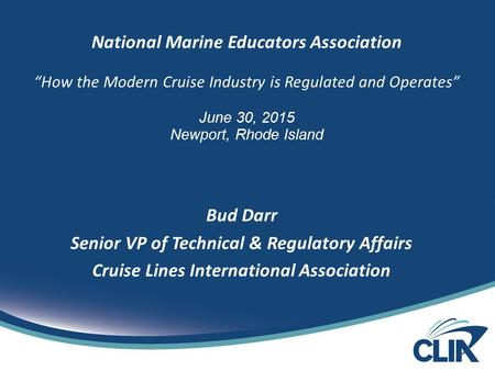 "National Marine Educators Association ""How the Modern Cruise Industry is Regulated and Operates"" June 30, 2015 Newport, Rhode Island Bud Darr Senior VP."