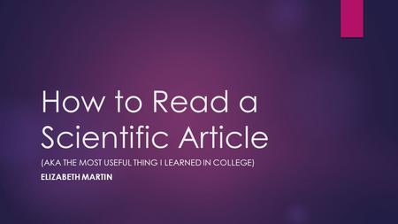 How to Read a Scientific Article (AKA THE MOST USEFUL THING I LEARNED IN COLLEGE) ELIZABETH MARTIN.
