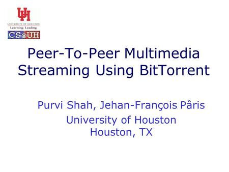 Peer-To-Peer Multimedia Streaming Using BitTorrent Purvi Shah, Jehan-François Pâris University of Houston Houston, TX.