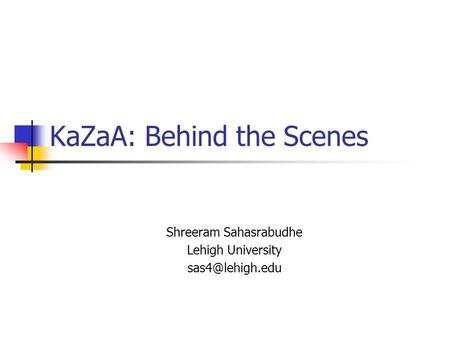 KaZaA: Behind the Scenes Shreeram Sahasrabudhe Lehigh University