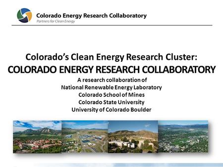 Colorado's Clean Energy Research Cluster: COLORADO ENERGY RESEARCH COLLABORATORY A research collaboration of National Renewable Energy Laboratory Colorado.