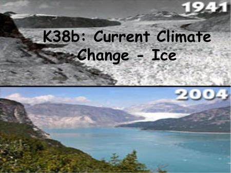 K38b: Current Climate Change - Ice. Some basics -- of ice, -- Relation to sea level, -- Ice reservoirs * Greenland * Antarctica * Continental glaciers.